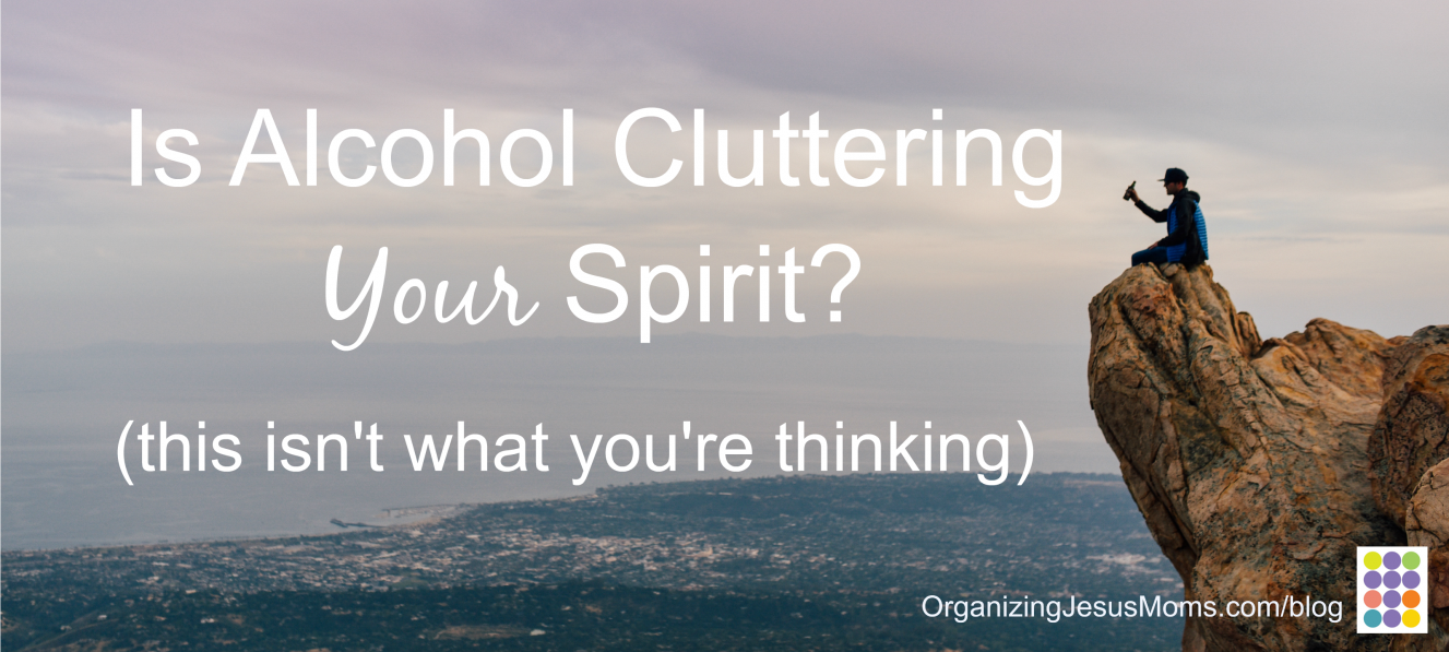 Is Alcohol Cluttering Your Spirit?